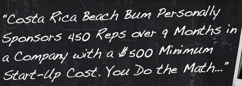 Costa Rica Beach Bum Personally Sponsors 450 Reps over 9 Months in a Company with a $500 Minimum Start-Up Cost. You Do the Math...