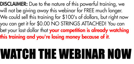 Disclaimer: Due to the nature of this powerful training, we will not be giving away this webinar for FREE much longer. We could sell this training for $100's of dollars, but right now you can get it for $0.00 NO STRINGS ATTACHED! You can bet your last dollar that your competition is already watching this training and you're losing money because of it.
