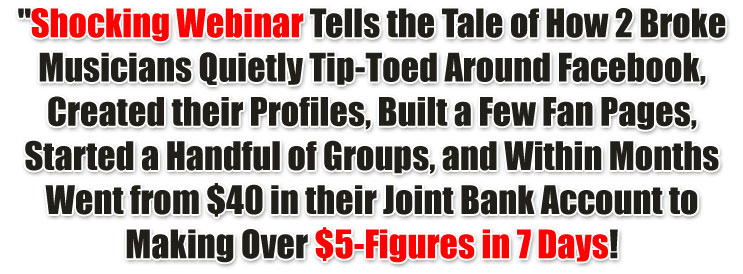 Shocking Webinar Tells the Tale of How 2 Broke Musicians Quietly Tip-Toed Around Facebook, Created their Profiles, Built a Few Fan Pages, Started a Handful of Groups, and Within Months Went from $40 in their Joint Bank Account to Making Over $5-Figures in 7 Days!