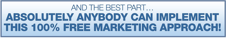 And the best part… ABSOLUTELY ANYBODY CAN IMPLEMENT THIS 100% FREE MARKETING APPROACH!