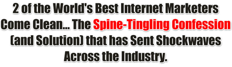 2 of the World's Best Internet Marketers Come Clean... The Spine-Tingling Confession (and Solution) that has Sent Shockwaves Across the Industry.
