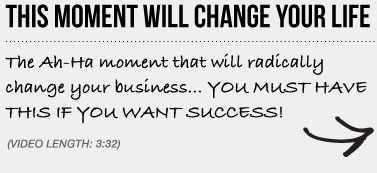 THIS MOMENT WILL CHANGE YOUR LIFE - The Ah-Ha moment that will radically change your business… YOU MUST HAVE THIS IF YOU WANT SUCCESS!
