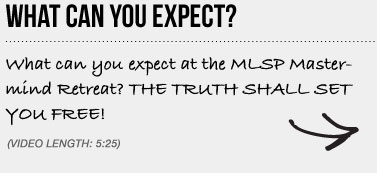 WHAT CAN YOU EXPECT? What can you expect at the MLSP Mastermind Retreat? THE TRUTH SHALL SET YOU FREE!