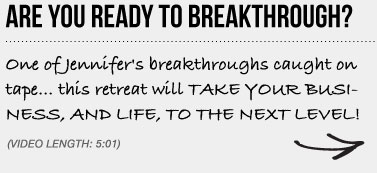 ARE YOU READY TO BREAKTHROUGH? One of Jennifer's breakthroughs caught on tape… this retreat will TAKE YOUR BUSINESS, AND LIFE, TO THE NEXT LEVEL!