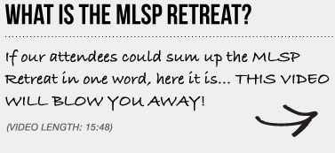 WHAT IS THE MLSP RETREAT? If our attendees could sum up the MLSP Retreat in one word, here it is… THIS VIDEO WILL BLOW YOU AWAY!