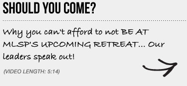 SHOULD YOU COME? Why you can't afford to not BE AT MLSP'S UPCOMING RETREAT... Our leaders speak out!