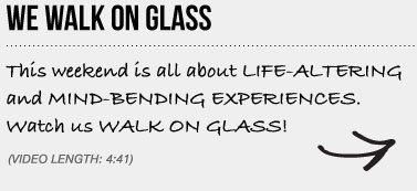 WE WALK ON GLASS This weekend is all about LIFE-ALTERING and MIND-BENDING EXPERIENCES. Watch us WALK ON GLASS!