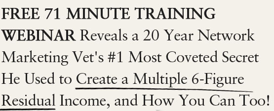 FREE 71 Minute Webinar Reveals a 20 Year Network Marketing Vet's #1 Most Coveted Secret He Used to Create a Multiple 6-Figure Residual Income, and How You Can Too!