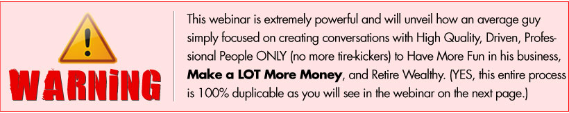 WARNING: This webinar is extremely powerful and will unveil how an average guy simply focused on creating conversations with High Quality, Driven, Professional People ONLY (no more tire-kickers) to Have More Fun in his business, Make a LOT More Money, and Retire Wealthy. (YES, this entire process is 100% duplicable as you will see in the webinar on the next page.)