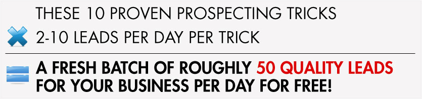 These 10 PROVEN Prospecting Tricks  X  2-10 Leads PER DAY Per Trick = A FRESH BATCH OF ROUGHLY 50 QUALITY LEADS FOR YOUR BUSINESS PER DAY FOR FREE!